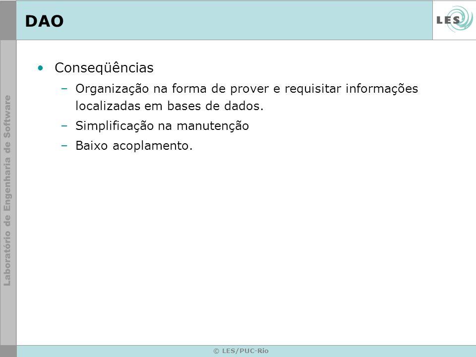© LES/PUC-Rio DAO Conseqüências –Organização na forma de prover e requisitar informações localizadas em bases de dados. –Simplificação na manutenção –