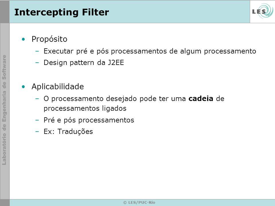 © LES/PUC-Rio Intercepting Filter Propósito –Executar pré e pós processamentos de algum processamento –Design pattern da J2EE Aplicabilidade –O proces