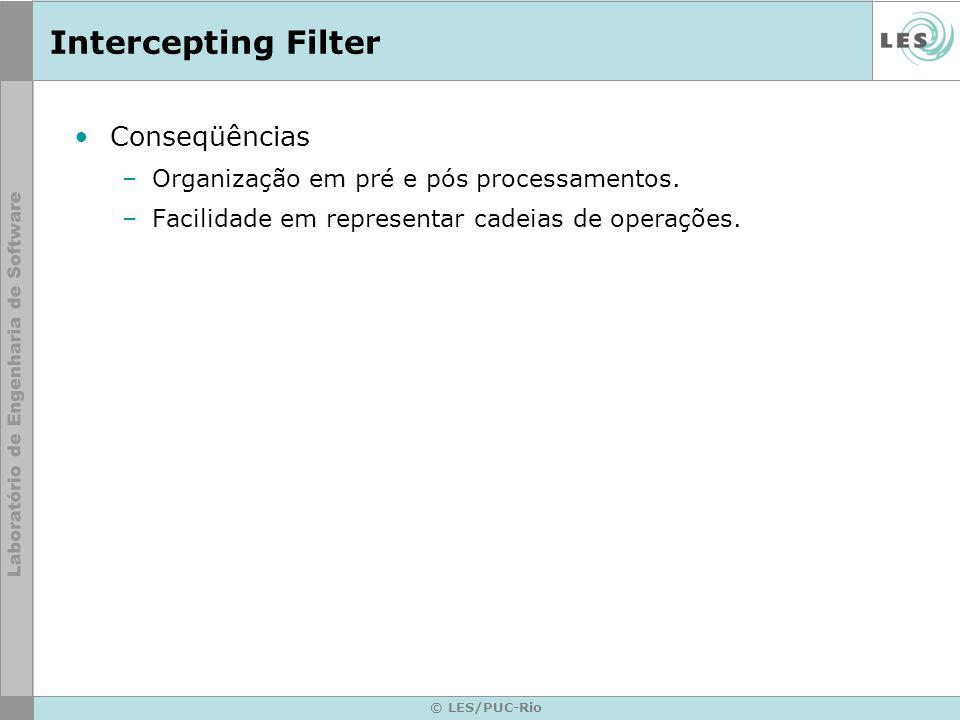 © LES/PUC-Rio Intercepting Filter Conseqüências –Organização em pré e pós processamentos. –Facilidade em representar cadeias de operações.