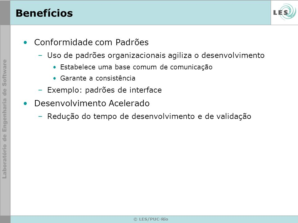 © LES/PUC-Rio Benefícios Conformidade com Padrões –Uso de padrões organizacionais agiliza o desenvolvimento Estabelece uma base comum de comunicação G