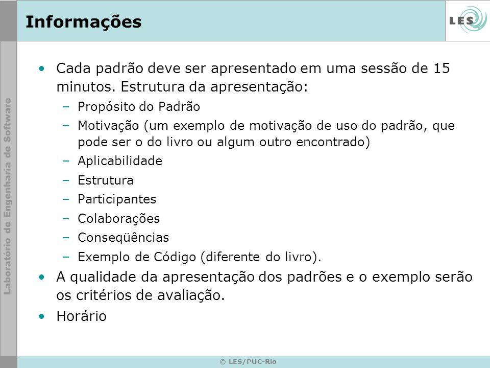 © LES/PUC-Rio Informações Cada padrão deve ser apresentado em uma sessão de 15 minutos. Estrutura da apresentação: –Propósito do Padrão –Motivação (um