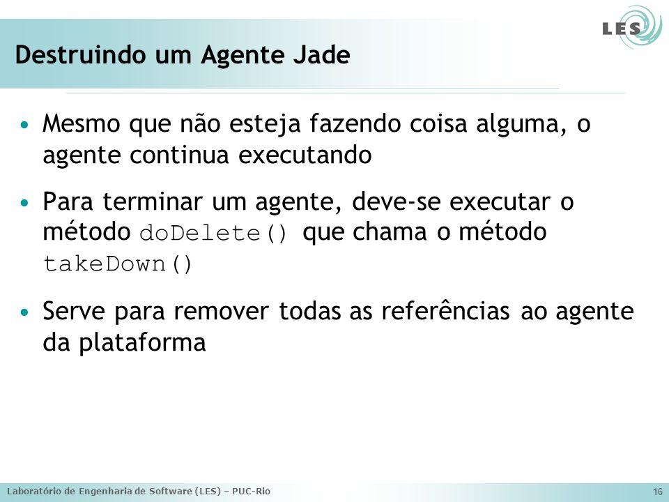 Laboratório de Engenharia de Software (LES) – PUC-Rio 16 Destruindo um Agente Jade Mesmo que não esteja fazendo coisa alguma, o agente continua execut