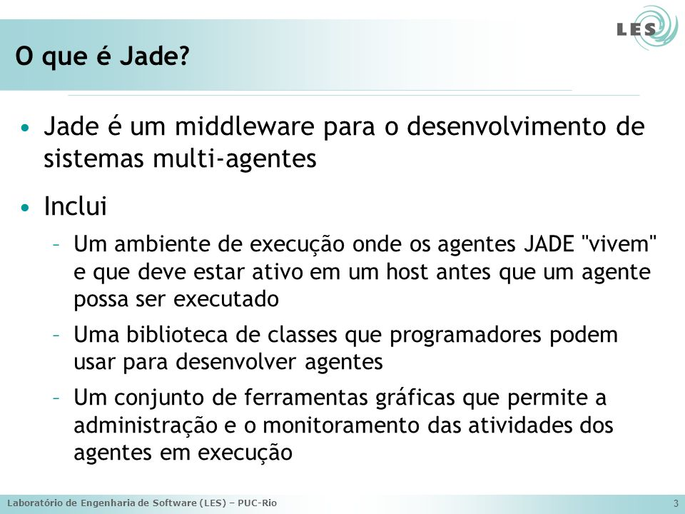 Laboratório de Engenharia de Software (LES) – PUC-Rio 14 Um Exemplo package examples.hello; import jade.core.Agent; public class HelloWorldAgent extends Agent { protected void setup() { // Mostra uma mensagem de Hello System.out.println( Hello World.