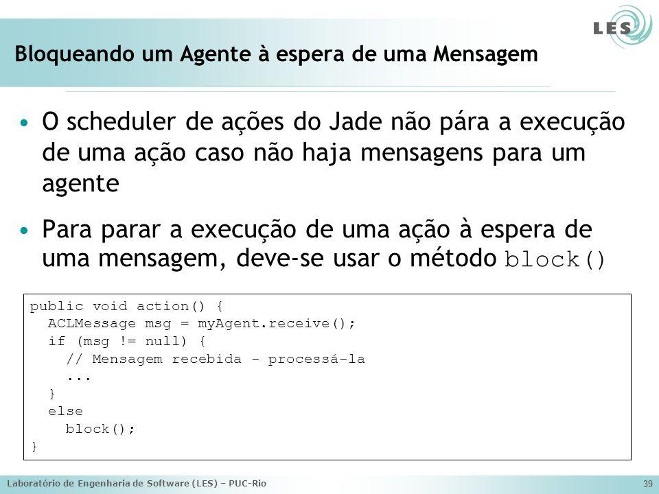 Laboratório de Engenharia de Software (LES) – PUC-Rio 39 Bloqueando um Agente à espera de uma Mensagem O scheduler de ações do Jade não pára a execuçã