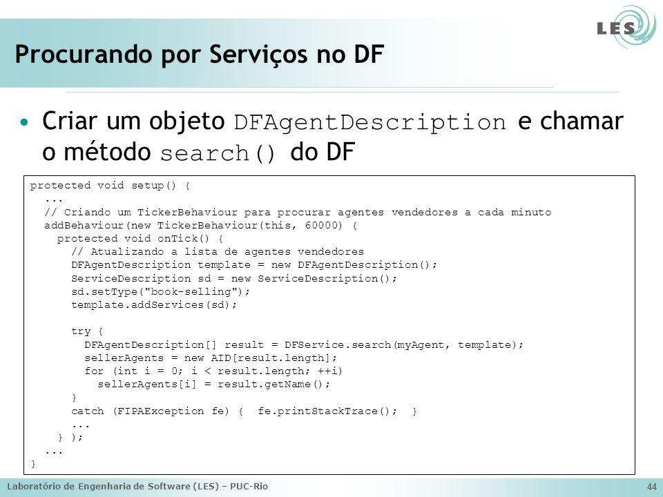 Laboratório de Engenharia de Software (LES) – PUC-Rio 44 Procurando por Serviços no DF Criar um objeto DFAgentDescription e chamar o método search() d