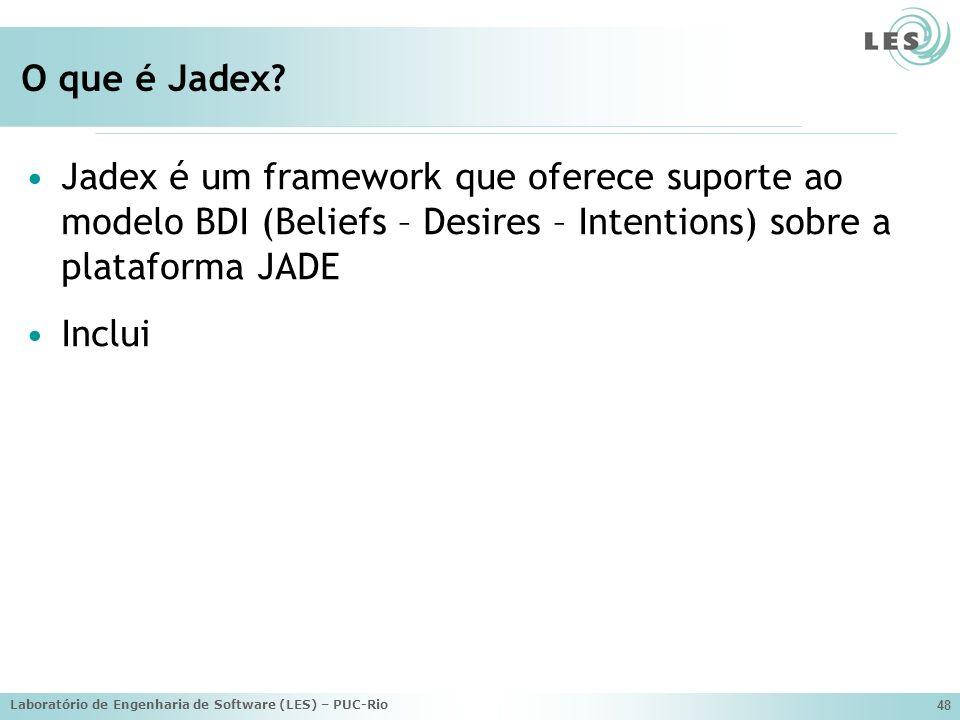 Laboratório de Engenharia de Software (LES) – PUC-Rio 48 O que é Jadex? Jadex é um framework que oferece suporte ao modelo BDI (Beliefs – Desires – In