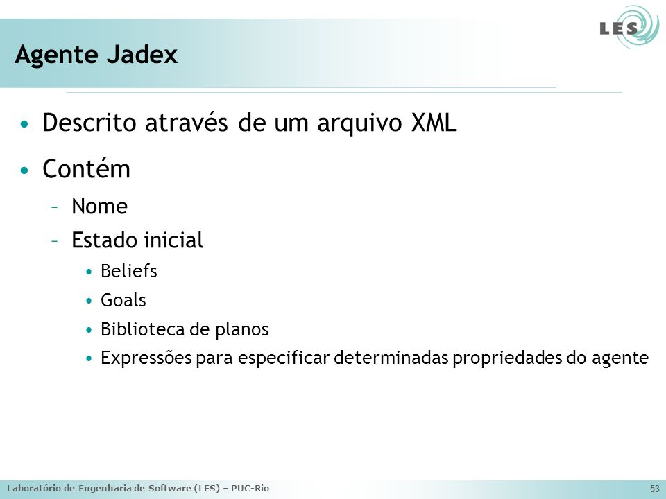 Laboratório de Engenharia de Software (LES) – PUC-Rio 53 Agente Jadex Descrito através de um arquivo XML Contém –Nome –Estado inicial Beliefs Goals Bi