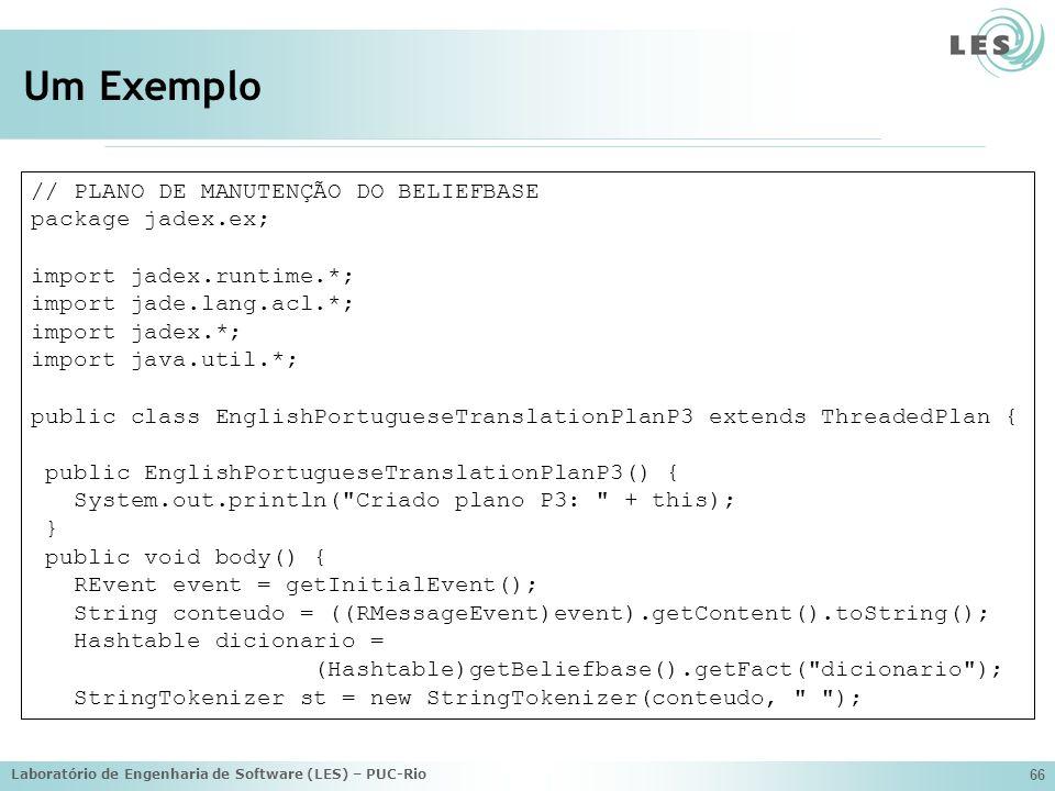 Laboratório de Engenharia de Software (LES) – PUC-Rio 66 Um Exemplo // PLANO DE MANUTENÇÃO DO BELIEFBASE package jadex.ex; import jadex.runtime.*; imp