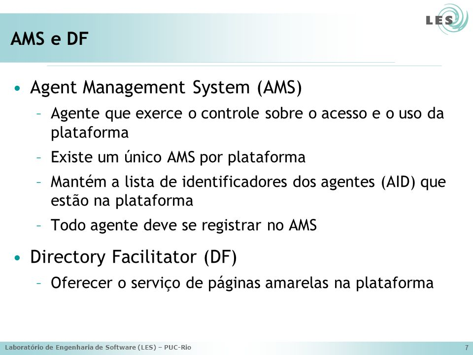 Laboratório de Engenharia de Software (LES) – PUC-Rio 7 AMS e DF Agent Management System (AMS) –Agente que exerce o controle sobre o acesso e o uso da