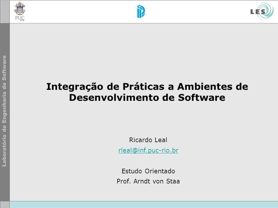 Integração de Práticas a Ambientes de Desenvolvimento de Software Ricardo Leal rleal@inf.puc-rio.br Estudo Orientado Prof.