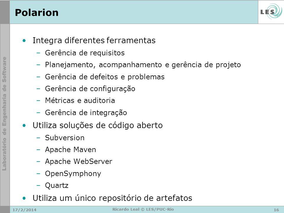 Polarion Integra diferentes ferramentas –Gerência de requisitos –Planejamento, acompanhamento e gerência de projeto –Gerência de defeitos e problemas –Gerência de configuração –Métricas e auditoria –Gerência de integração Utiliza soluções de código aberto –Subversion –Apache Maven –Apache WebServer –OpenSymphony –Quartz Utiliza um único repositório de artefatos 17/2/201416 Ricardo Leal © LES/PUC-Rio