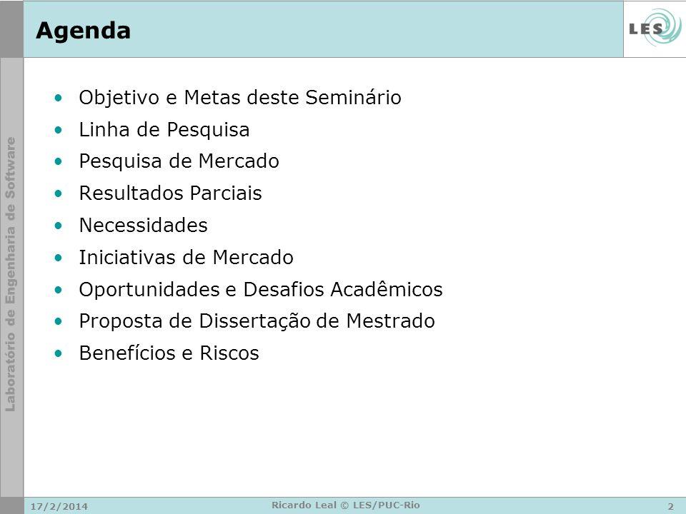 17/2/20142 Ricardo Leal © LES/PUC-Rio Agenda Objetivo e Metas deste Seminário Linha de Pesquisa Pesquisa de Mercado Resultados Parciais Necessidades Iniciativas de Mercado Oportunidades e Desafios Acadêmicos Proposta de Dissertação de Mestrado Benefícios e Riscos