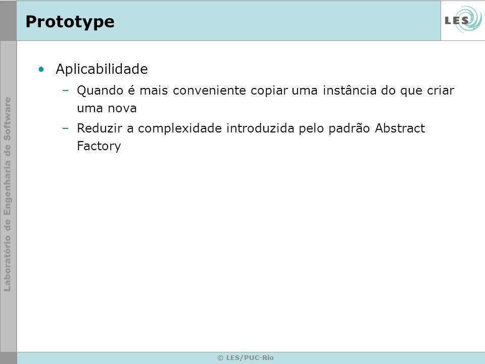 Prototype © LES/PUC-Rio Aplicabilidade –Quando é mais conveniente copiar uma instância do que criar uma nova –Reduzir a complexidade introduzida pelo