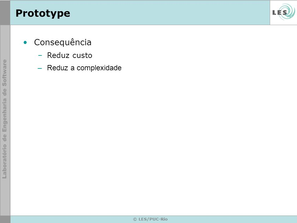 Prototype © LES/PUC-Rio Consequência –Reduz custo –Reduz a complexidade