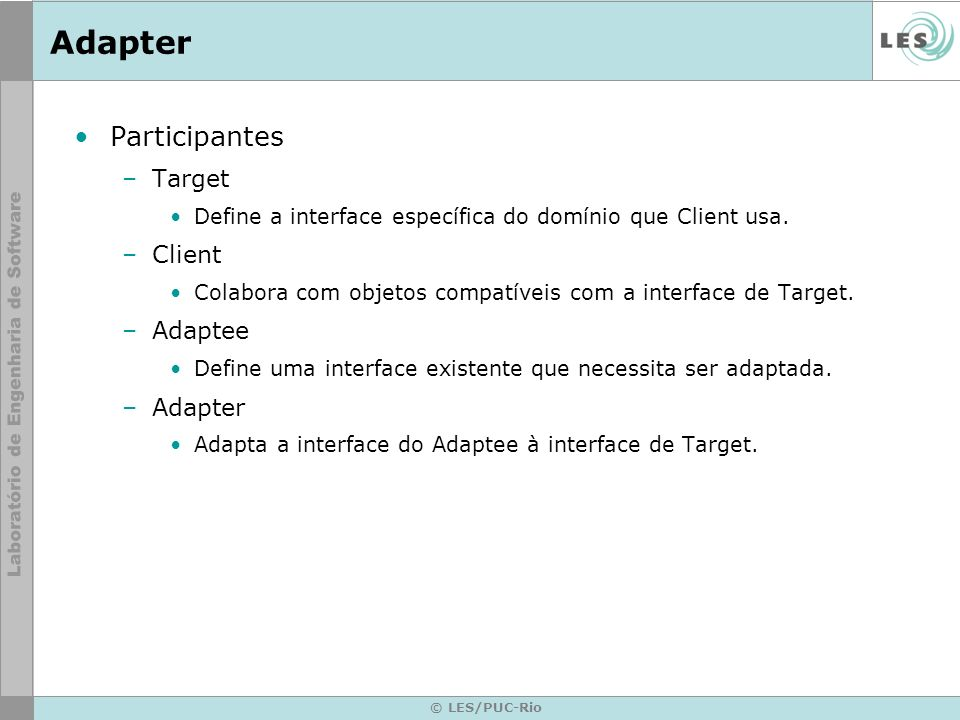 Adapter Participantes –Target Define a interface específica do domínio que Client usa. –Client Colabora com objetos compatíveis com a interface de Tar