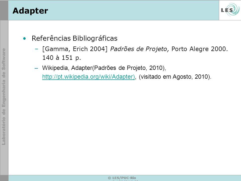 Adapter © LES/PUC-Rio Referências Bibliográficas –[Gamma, Erich 2004] Padrões de Projeto, Porto Alegre 2000. 140 à 151 p. –Wikipedia, Adapter(Padrões