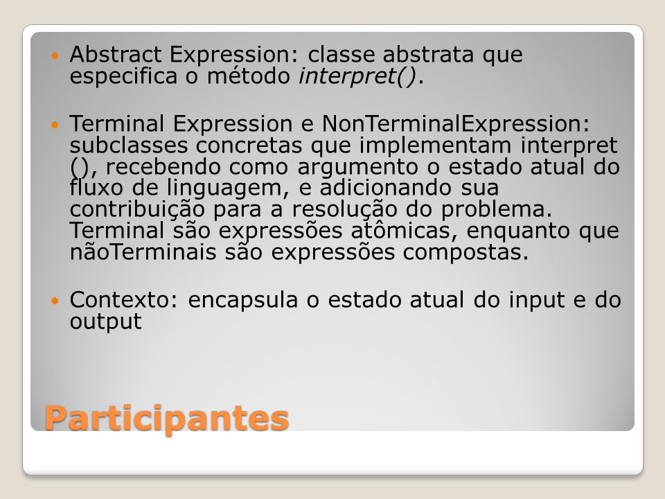 Participantes Abstract Expression: classe abstrata que especifica o método interpret(). Terminal Expression e NonTerminalExpression: subclasses concre