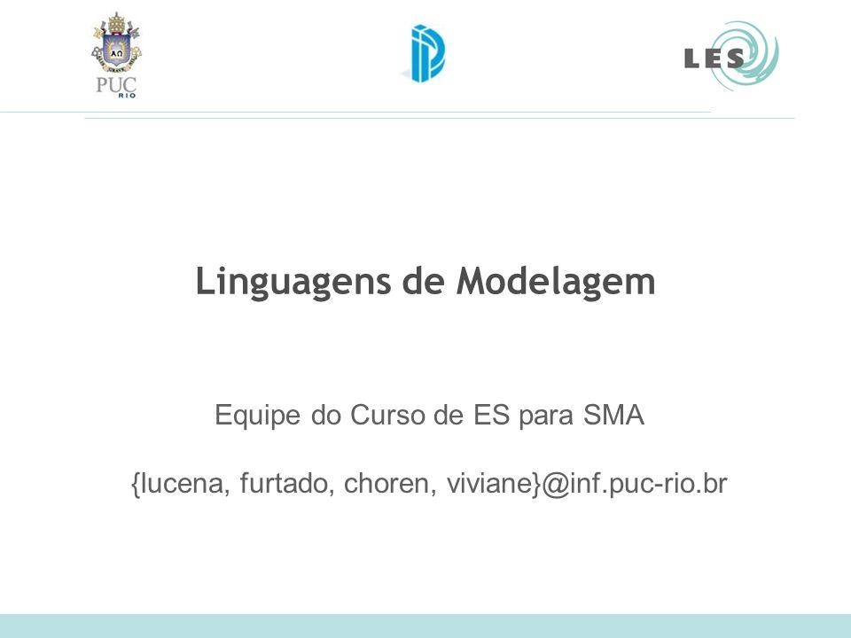 Linguagens de Modelagem Equipe do Curso de ES para SMA {lucena, furtado, choren, viviane}@inf.puc-rio.br