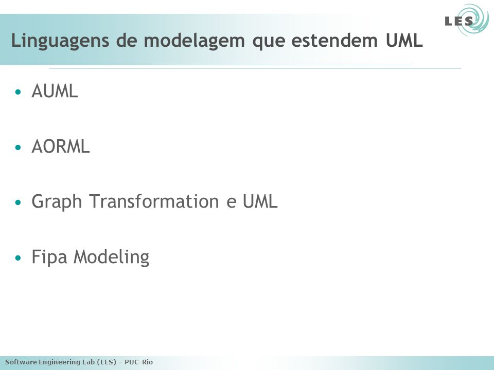 Software Engineering Lab (LES) – PUC-Rio Linguagens de modelagem que estendem UML AUML AORML Graph Transformation e UML Fipa Modeling