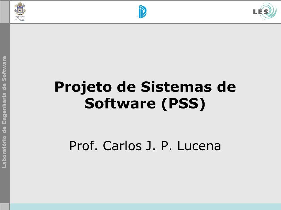 Projeto de Sistemas de Software (PSS) Prof. Carlos J. P. Lucena