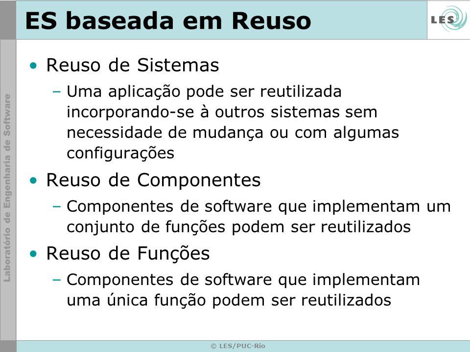 © LES/PUC-Rio ES baseada em Reuso Reuso de Sistemas –Uma aplicação pode ser reutilizada incorporando-se à outros sistemas sem necessidade de mudança o