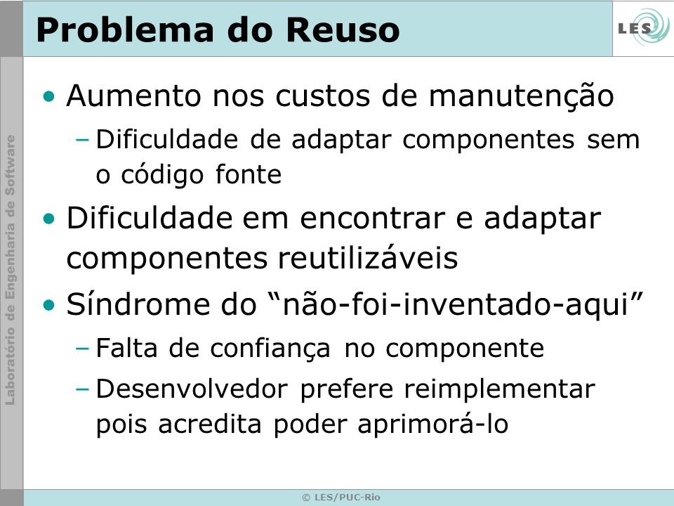 © LES/PUC-Rio Problema do Reuso Aumento nos custos de manutenção –Dificuldade de adaptar componentes sem o código fonte Dificuldade em encontrar e ada