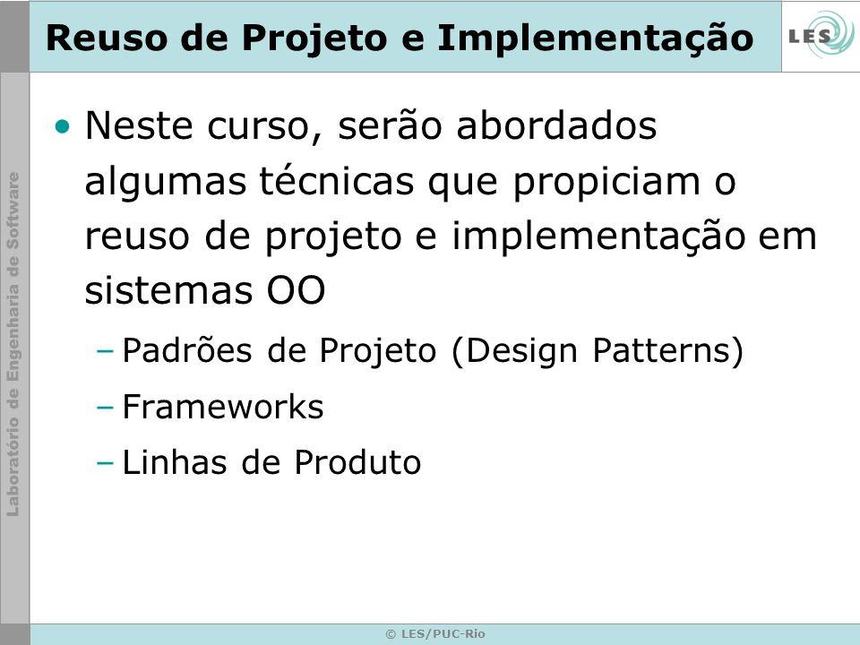 © LES/PUC-Rio Reuso de Projeto e Implementação Neste curso, serão abordados algumas técnicas que propiciam o reuso de projeto e implementação em siste