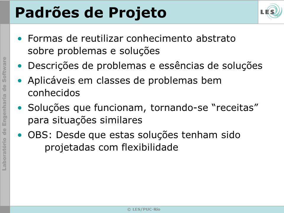 © LES/PUC-Rio Padrões de Projeto Formas de reutilizar conhecimento abstrato sobre problemas e soluções Descrições de problemas e essências de soluções