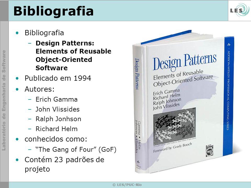 © LES/PUC-Rio Bibliografia –Design Patterns: Elements of Reusable Object-Oriented Software Publicado em 1994 Autores: –Erich Gamma –John Vlissides –Ra