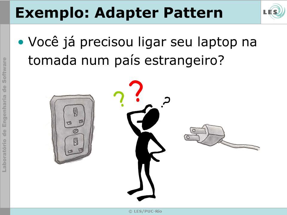 © LES/PUC-Rio Exemplo: Adapter Pattern Você já precisou ligar seu laptop na tomada num país estrangeiro? ? ?
