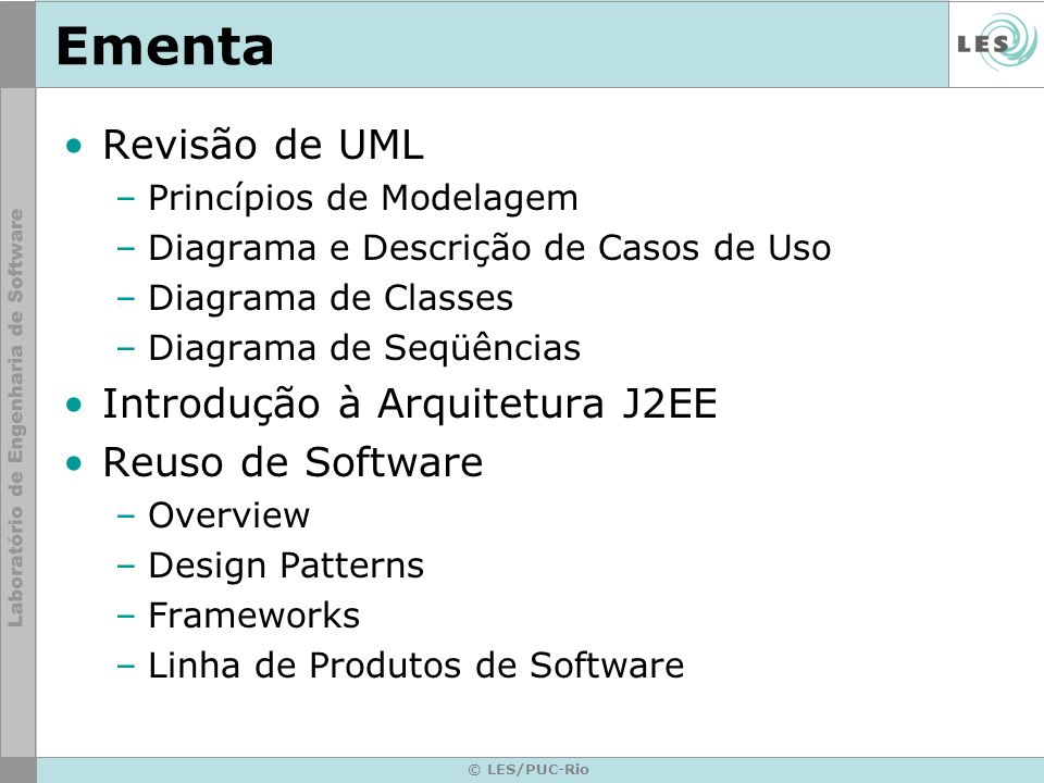 © LES/PUC-Rio Ementa Revisão de UML –Princípios de Modelagem –Diagrama e Descrição de Casos de Uso –Diagrama de Classes –Diagrama de Seqüências Introd