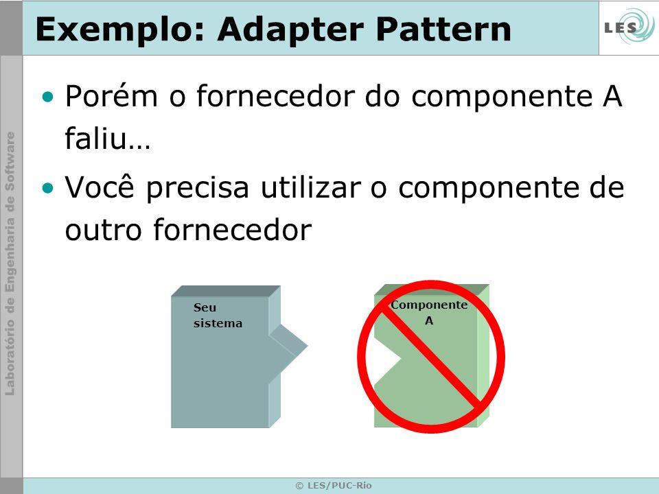 © LES/PUC-Rio Exemplo: Adapter Pattern Porém o fornecedor do componente A faliu… Você precisa utilizar o componente de outro fornecedor Seu sistema Co
