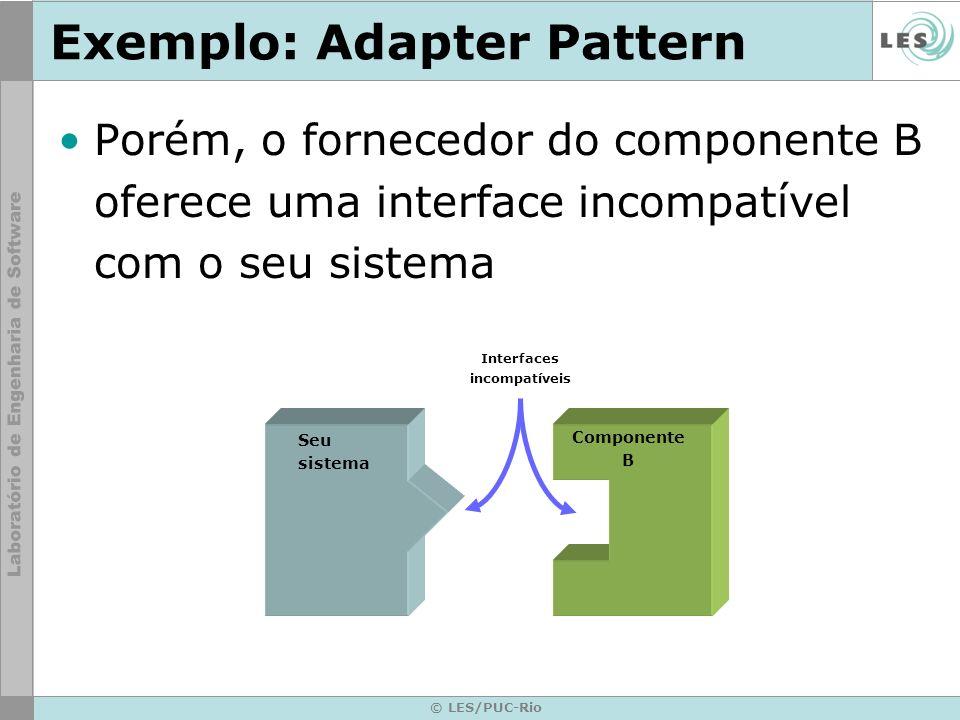 © LES/PUC-Rio Exemplo: Adapter Pattern Porém, o fornecedor do componente B oferece uma interface incompatível com o seu sistema Seu sistema Componente