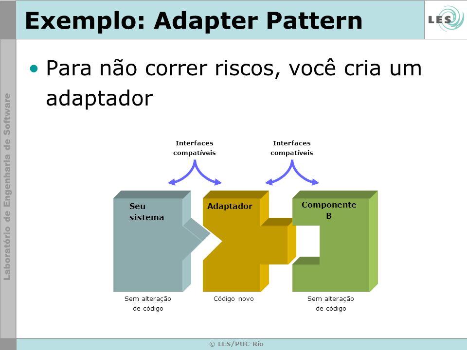 © LES/PUC-Rio Exemplo: Adapter Pattern Para não correr riscos, você cria um adaptador Seu sistema Interfaces compatíveis Adaptador Componente B Interf