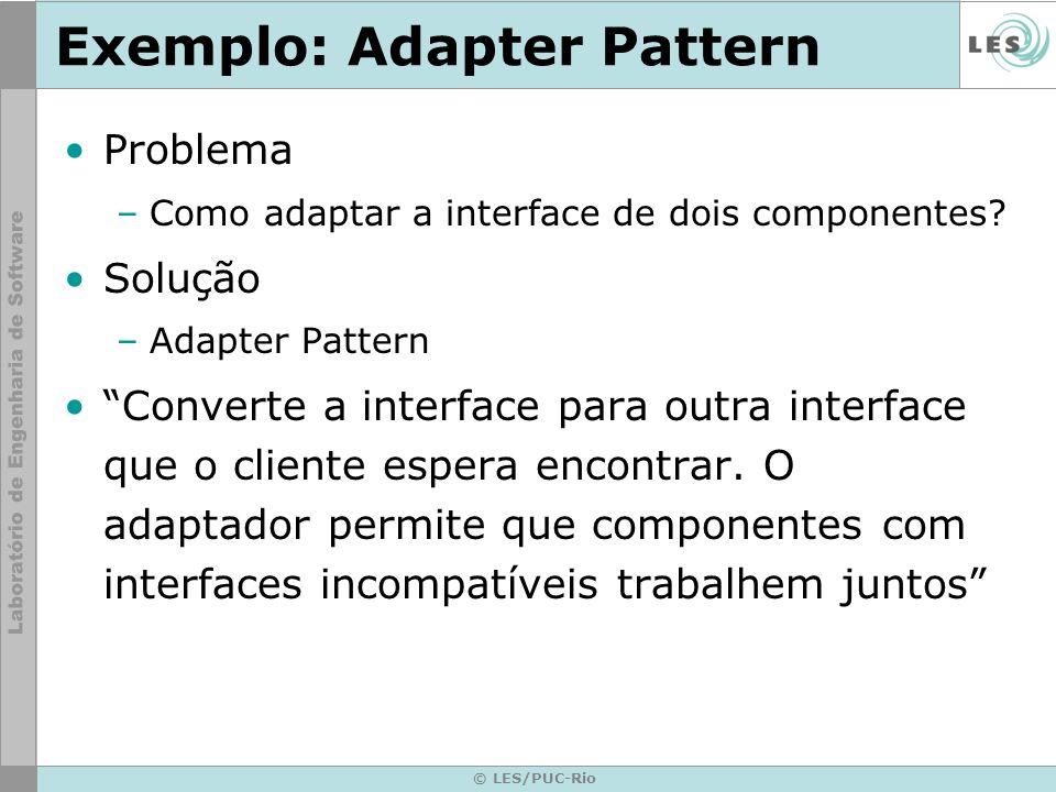 © LES/PUC-Rio Exemplo: Adapter Pattern Problema –Como adaptar a interface de dois componentes? Solução –Adapter Pattern Converte a interface para outr