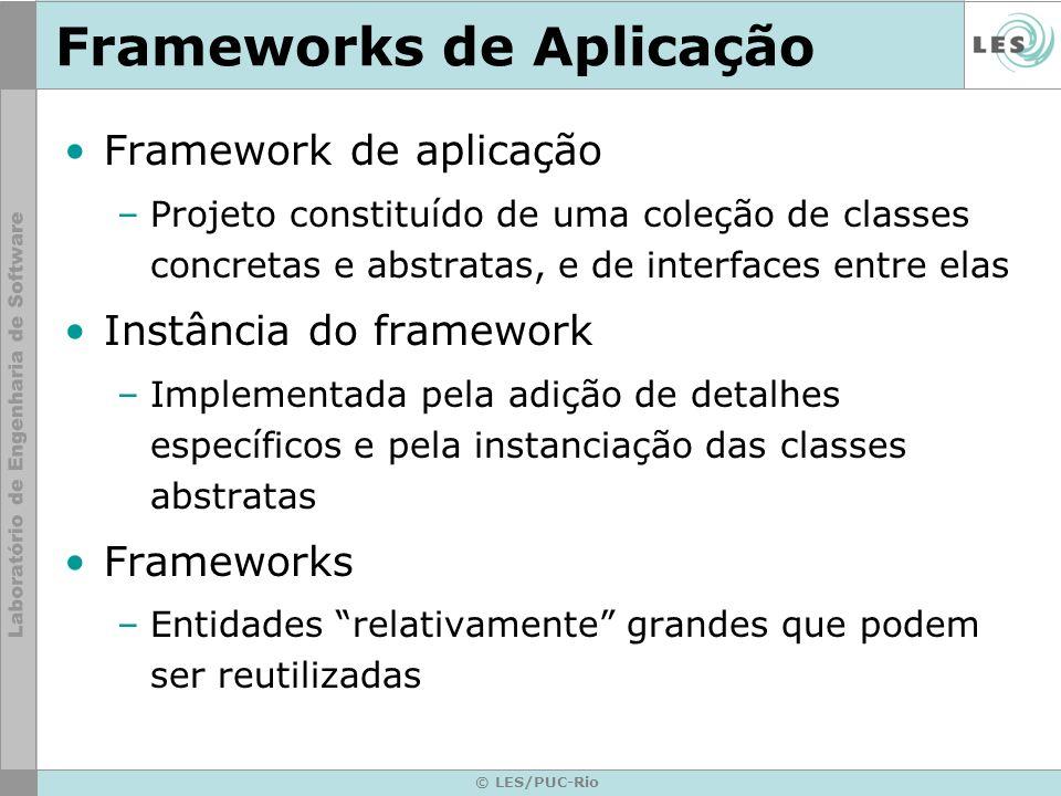 © LES/PUC-Rio Frameworks de Aplicação Framework de aplicação –Projeto constituído de uma coleção de classes concretas e abstratas, e de interfaces ent