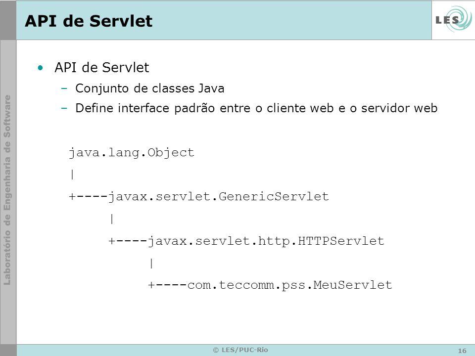 16 © LES/PUC-Rio API de Servlet –Conjunto de classes Java –Define interface padrão entre o cliente web e o servidor web java.lang.Object | +----javax.