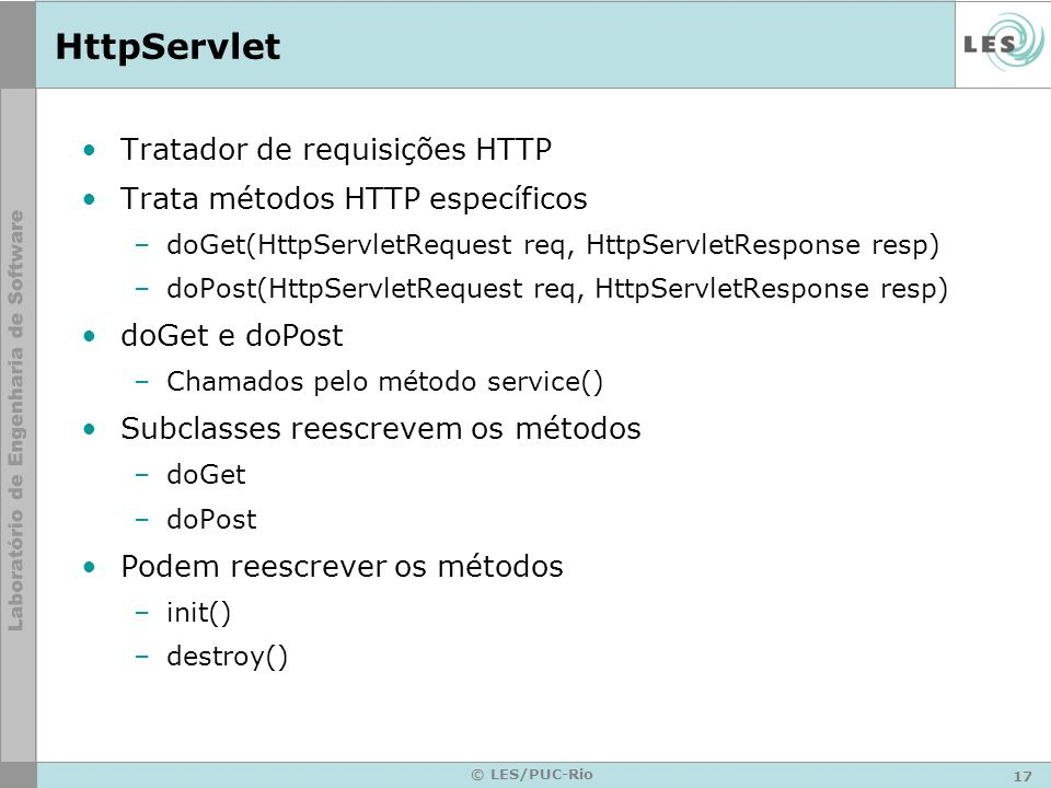 17 © LES/PUC-Rio HttpServlet Tratador de requisições HTTP Trata métodos HTTP específicos –doGet(HttpServletRequest req, HttpServletResponse resp) –doP
