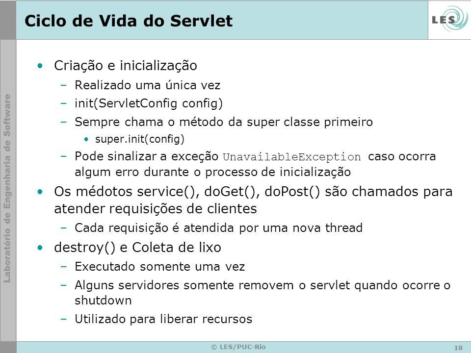 18 © LES/PUC-Rio Ciclo de Vida do Servlet Criação e inicialização –Realizado uma única vez –init(ServletConfig config) –Sempre chama o método da super