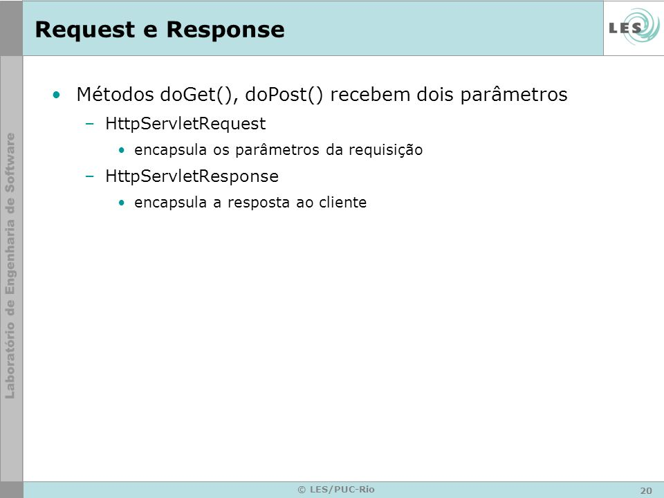 20 © LES/PUC-Rio Request e Response Métodos doGet(), doPost() recebem dois parâmetros –HttpServletRequest encapsula os parâmetros da requisição –HttpS