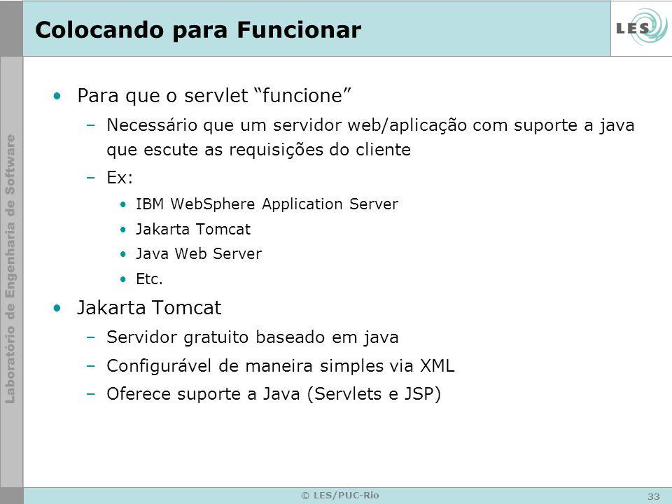 33 © LES/PUC-Rio Colocando para Funcionar Para que o servlet funcione –Necessário que um servidor web/aplicação com suporte a java que escute as requi