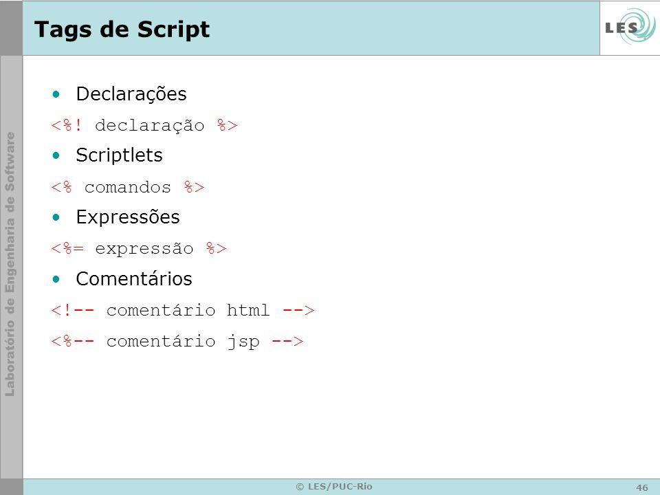 46 © LES/PUC-Rio Tags de Script Declarações Scriptlets Expressões Comentários
