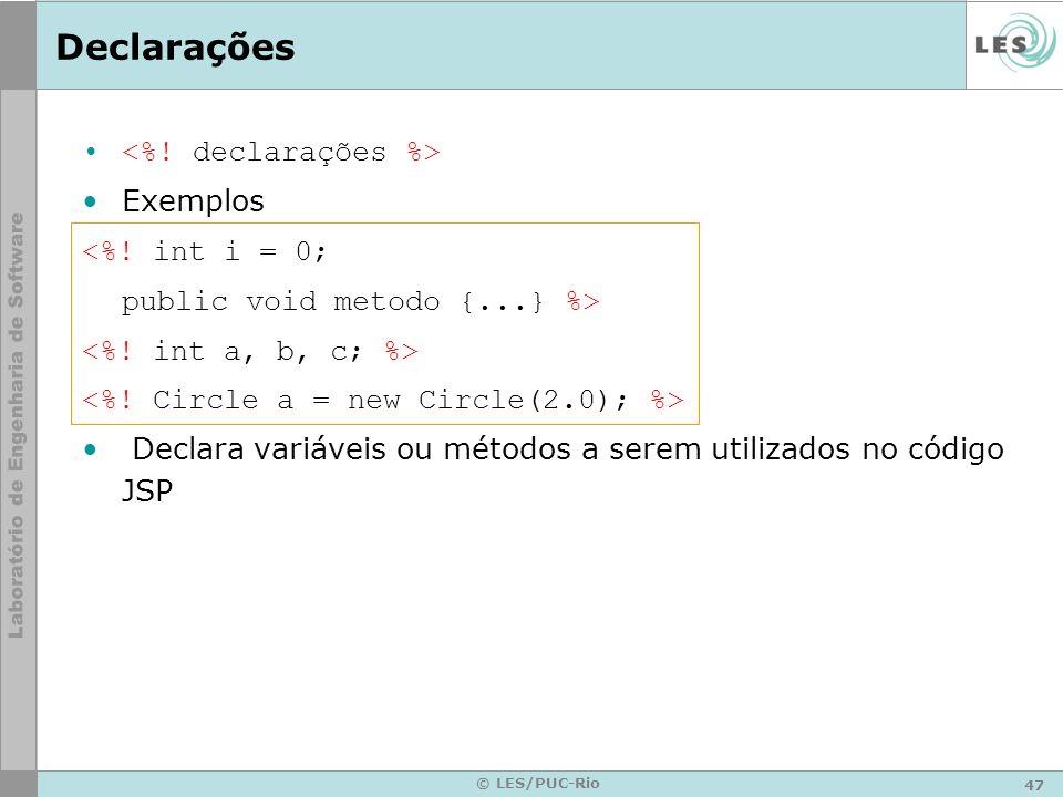 47 © LES/PUC-Rio Declarações Exemplos <%! int i = 0; public void metodo {...} %> Declara variáveis ou métodos a serem utilizados no código JSP