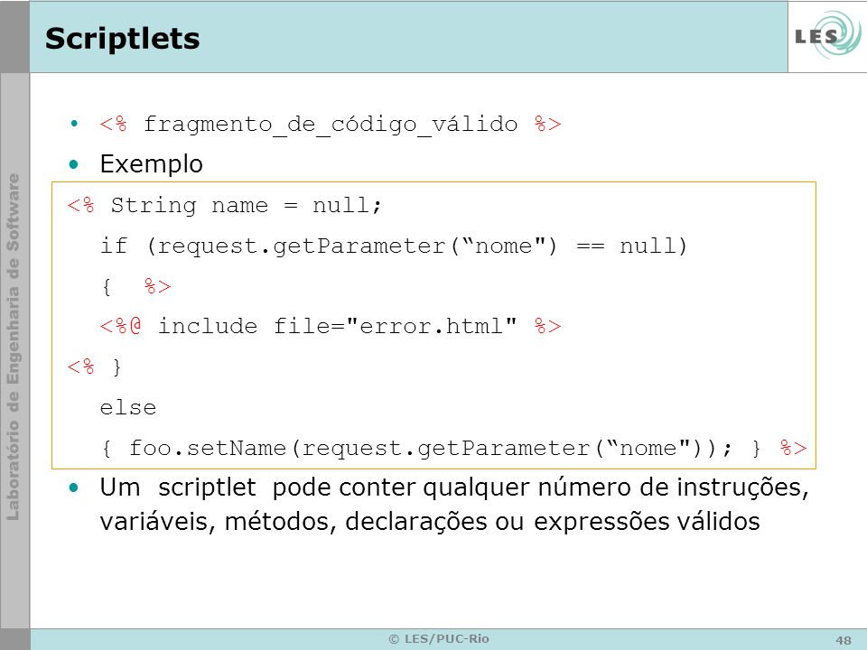 48 © LES/PUC-Rio Scriptlets Exemplo <% String name = null; if (request.getParameter(nome