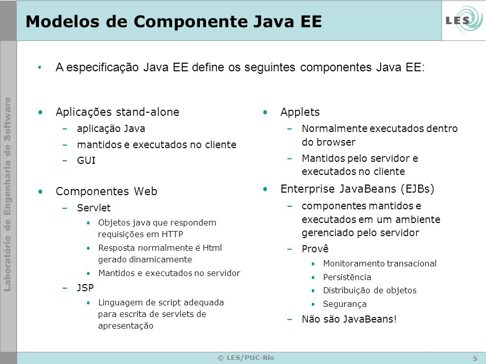 5 © LES/PUC-Rio Modelos de Componente Java EE Aplicações stand-alone –aplicação Java –mantidos e executados no cliente –GUI Componentes Web –Servlet O