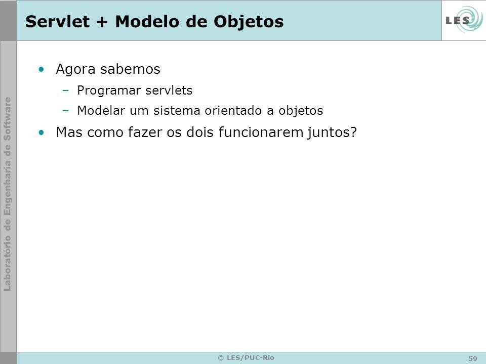 59 © LES/PUC-Rio Servlet + Modelo de Objetos Agora sabemos –Programar servlets –Modelar um sistema orientado a objetos Mas como fazer os dois funciona