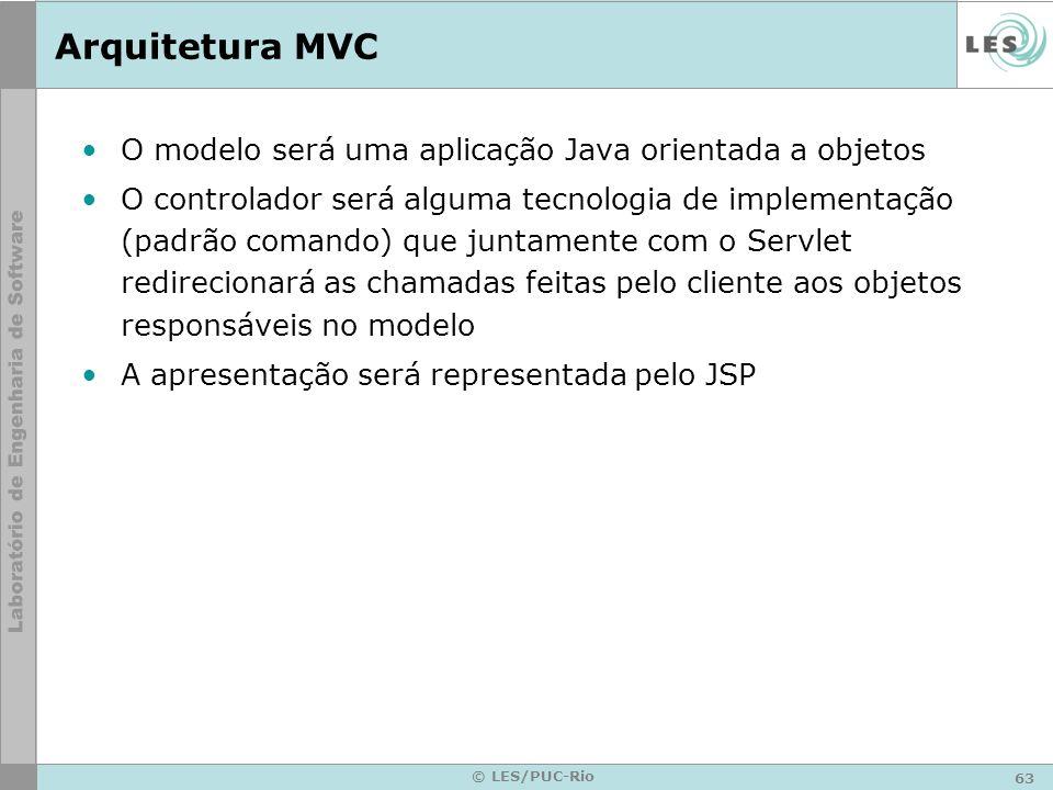 63 © LES/PUC-Rio Arquitetura MVC O modelo será uma aplicação Java orientada a objetos O controlador será alguma tecnologia de implementação (padrão co