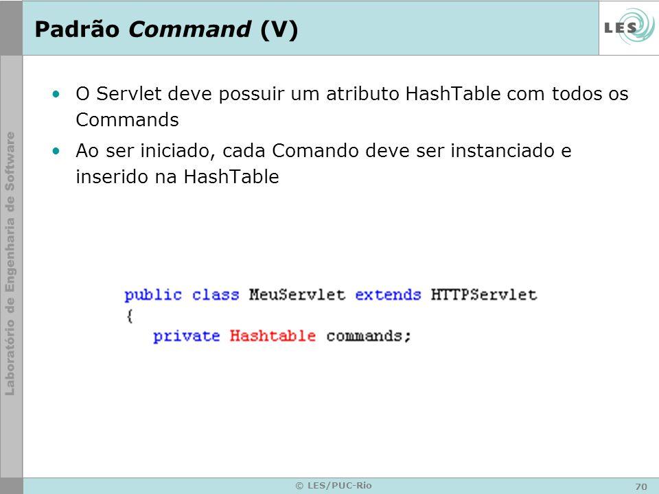 70 © LES/PUC-Rio Padrão Command (V) O Servlet deve possuir um atributo HashTable com todos os Commands Ao ser iniciado, cada Comando deve ser instanci