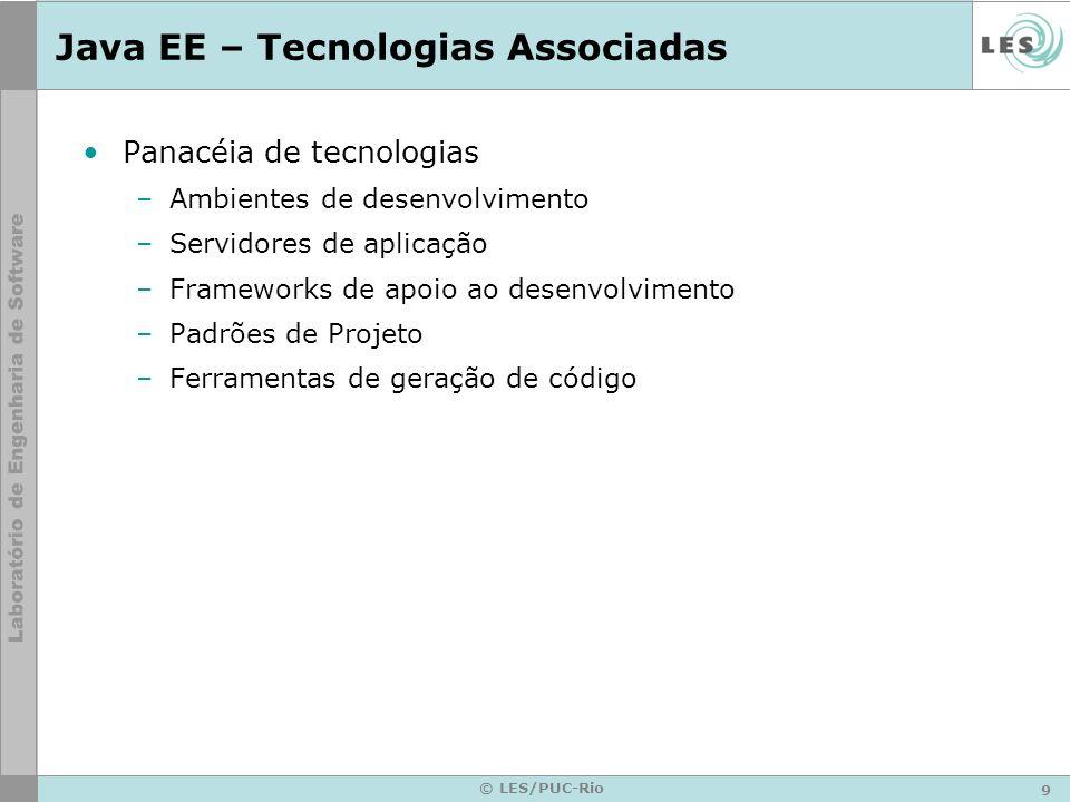 9 © LES/PUC-Rio Java EE – Tecnologias Associadas Panacéia de tecnologias –Ambientes de desenvolvimento –Servidores de aplicação –Frameworks de apoio a