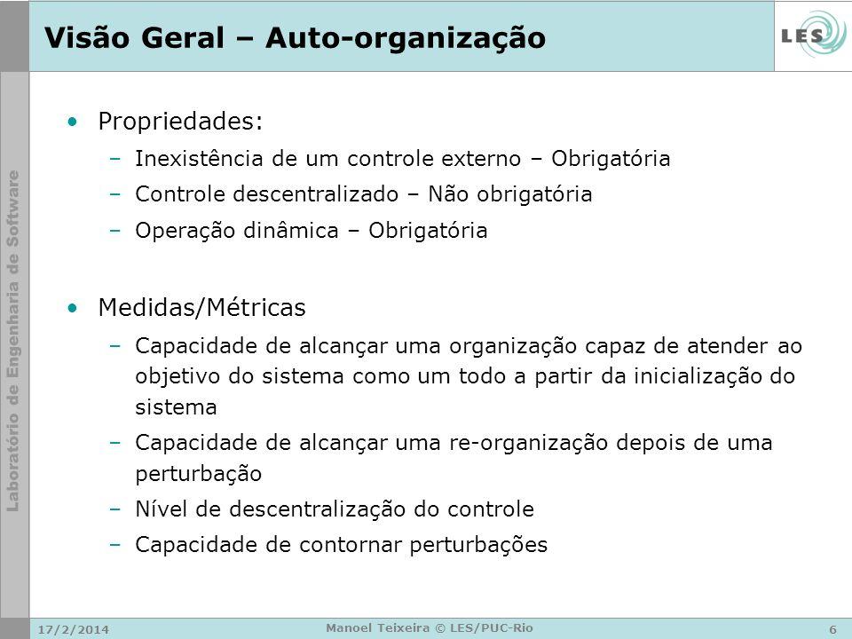 17/2/20146 Manoel Teixeira © LES/PUC-Rio Visão Geral – Auto-organização Propriedades: –Inexistência de um controle externo – Obrigatória –Controle des